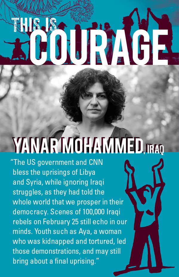 This is courage. Yanar Mohammed, Iraq. The US govenment and CNN bless the uprisings of Lybia and Syria, while ignoring Iraqi struggles, as they had told the whole world that we prosper in their democracy. Scenes of 100,000 Iraqi rebels on February 25 still echo in our minds. Youth such as Aya, a woman who was kidnapped and tortured, led those demonstrations, and may still bring about a final uprising.