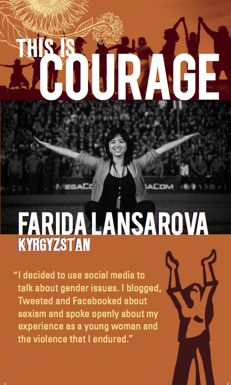 This is courage Farida Lansarova Krygystan. I decided to use social media to talk about gender issues. I blogged, Tweeted and Facebooked about my experience as a young woman and the violence I endured