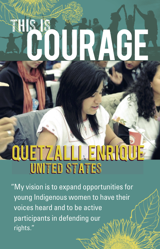 This is courage Quetzalli Enrique United States. My vision is to expand opportunities for young Indigenous women to have their voiced heard and to be active participants in defending our rights.