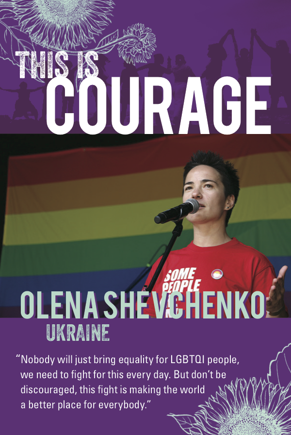 This is Courage Olena Shevchenko, Ukraine. Nobody will just bring equality for LGBTQI people, we need to fight for this every day. but don't be discouraged. This fight is making the world a better place for everybody.