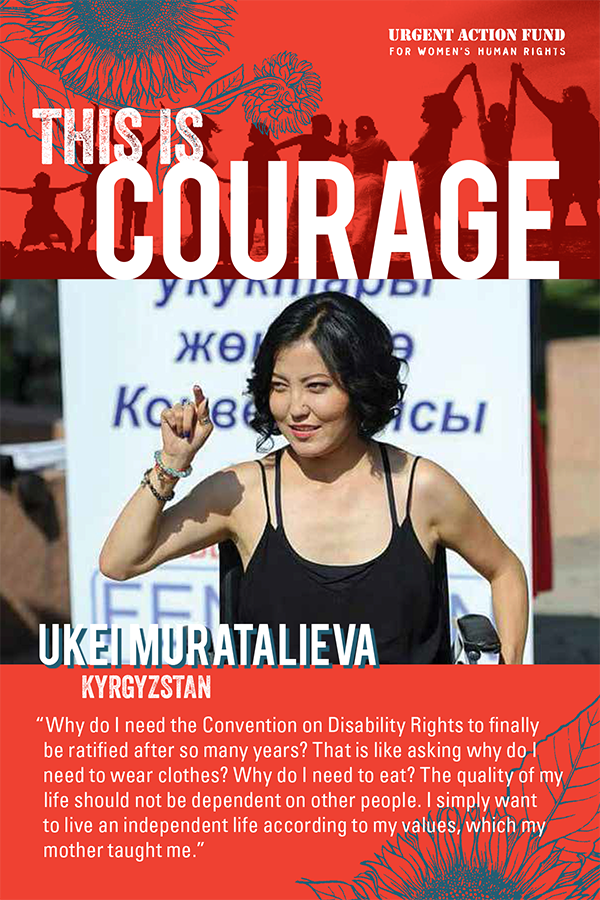 "This is Courage. Ukei Muratalieva, Kyrgystan. ""Why do I need the Convention on Disability Rights to finally be ratified after so many years? That is like asking why do I need to wear clothes? Why do I need to eat? The quality of my life should not be dependent on other people. I simply want to live an independent life according to my values, which my mother taught me."""
